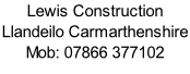 Lewis Construction Llandeilo Carmarthenshire Mob: 07866 377102